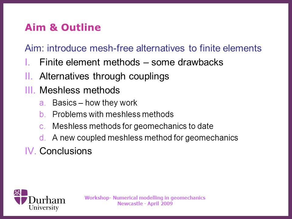 ∂ Workshop- Numerical modelling in geomechanics Newcastle - April 2009 Aim & Outline Aim: introduce mesh-free alternatives to finite elements I.Finite element methods – some drawbacks II.Alternatives through couplings III.Meshless methods a.Basics – how they work b.Problems with meshless methods c.Meshless methods for geomechanics to date d.A new coupled meshless method for geomechanics IV.Conclusions