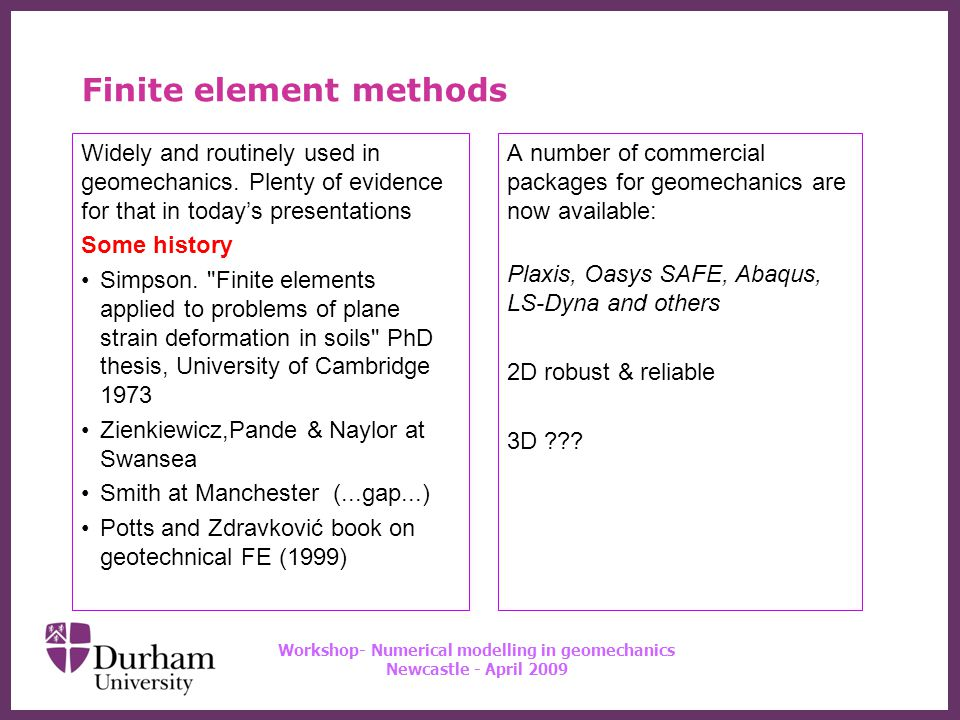 ∂ Workshop- Numerical modelling in geomechanics Newcastle - April 2009 Finite element methods The basics you know You need a mesh – but structured or unstructured.