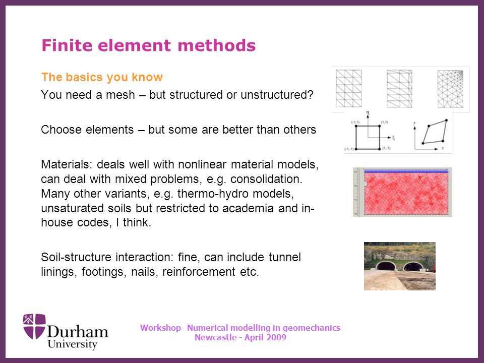 ∂ Workshop- Numerical modelling in geomechanics Newcastle - April 2009 Finite element methods The basics you may have forgotten: the maths needed to understand what comes later Approximation of displacements is based on the use of interpolation functions (shape functions) Nodal displacements are the unknowns we seek.