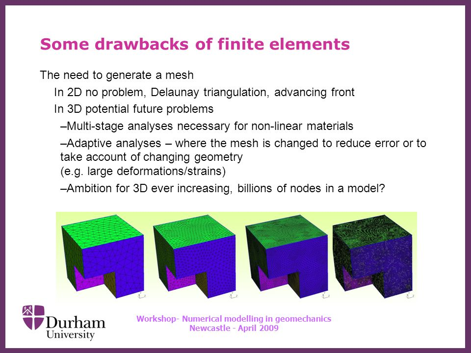 ∂ Workshop- Numerical modelling in geomechanics Newcastle - April 2009 Some drawbacks of finite elements The need to generate a mesh In 2D no problem, Delaunay triangulation, advancing front In 3D potential future problems –Multi-stage analyses necessary for non-linear materials –Adaptive analyses – where the mesh is changed to reduce error or to take account of changing geometry (e.g.