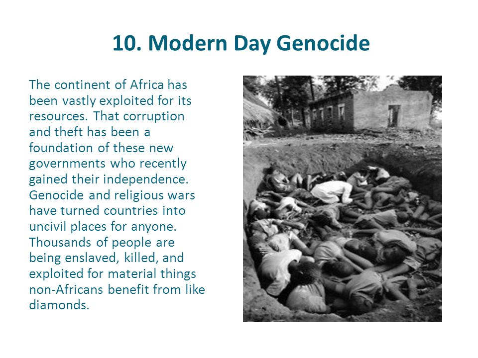 10. Modern Day Genocide The continent of Africa has been vastly exploited for its resources. That corruption and theft has been a foundation of these