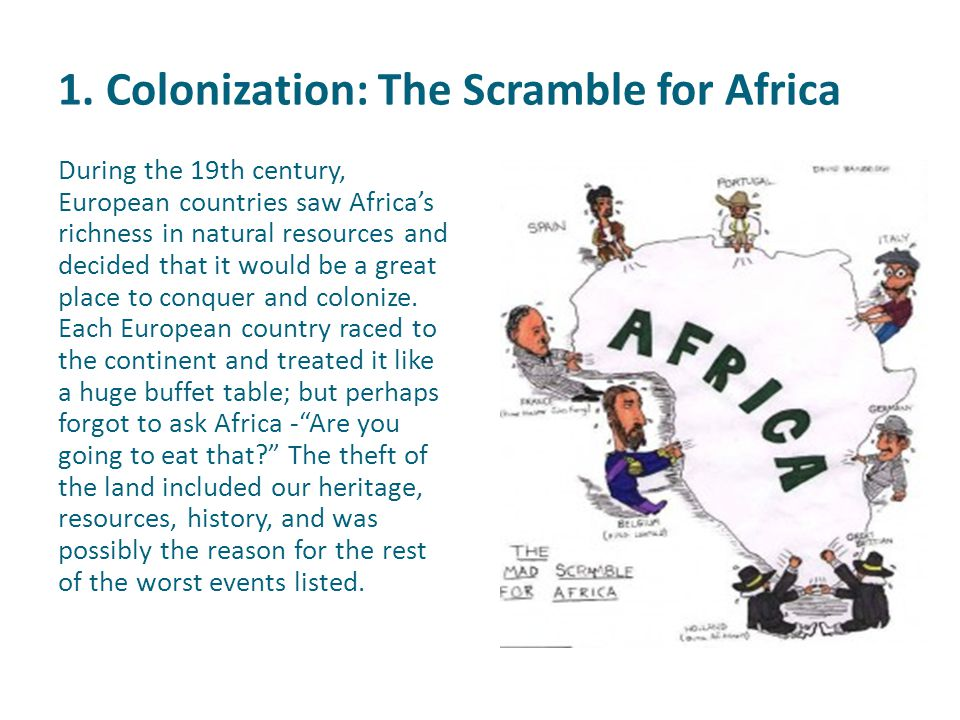 1. Colonization: The Scramble for Africa During the 19th century, European countries saw Africa's richness in natural resources and decided that it wo