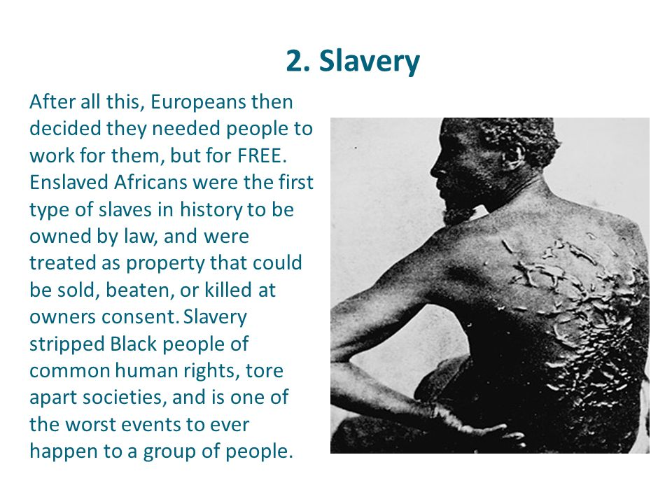 2. Slavery After all this, Europeans then decided they needed people to work for them, but for FREE. Enslaved Africans were the first type of slaves i