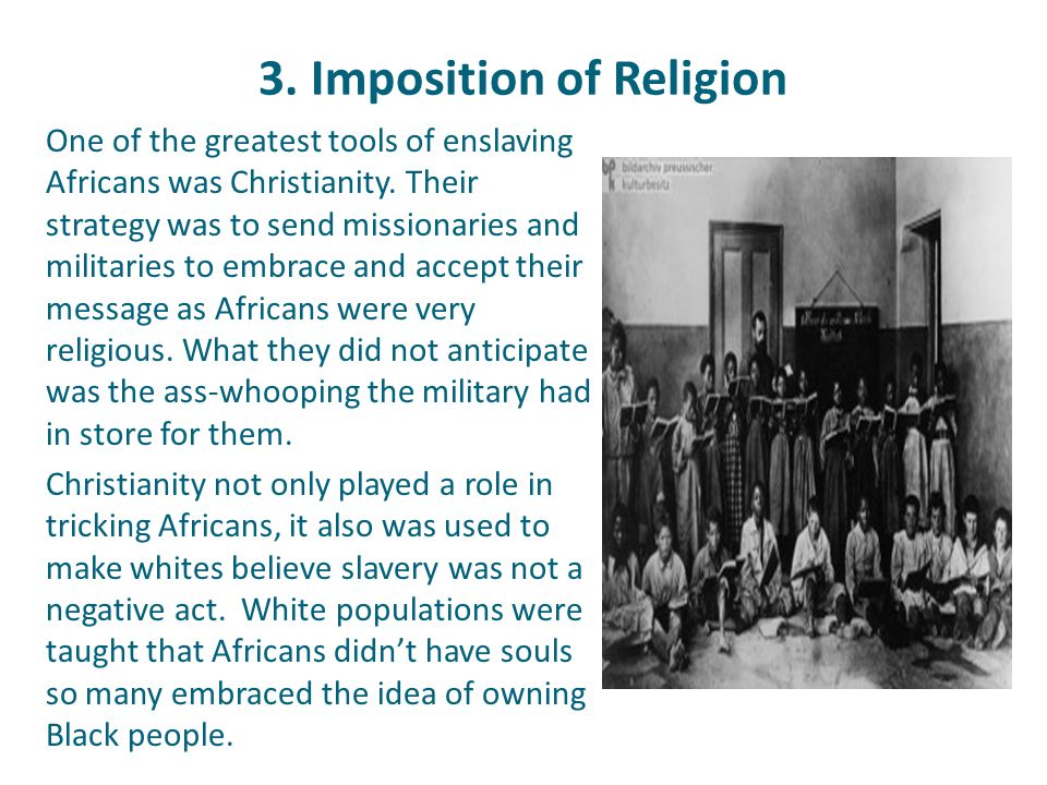 3. Imposition of Religion One of the greatest tools of enslaving Africans was Christianity. Their strategy was to send missionaries and militaries to