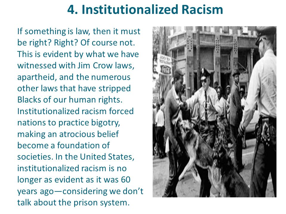 4. Institutionalized Racism If something is law, then it must be right? Right? Of course not. This is evident by what we have witnessed with Jim Crow