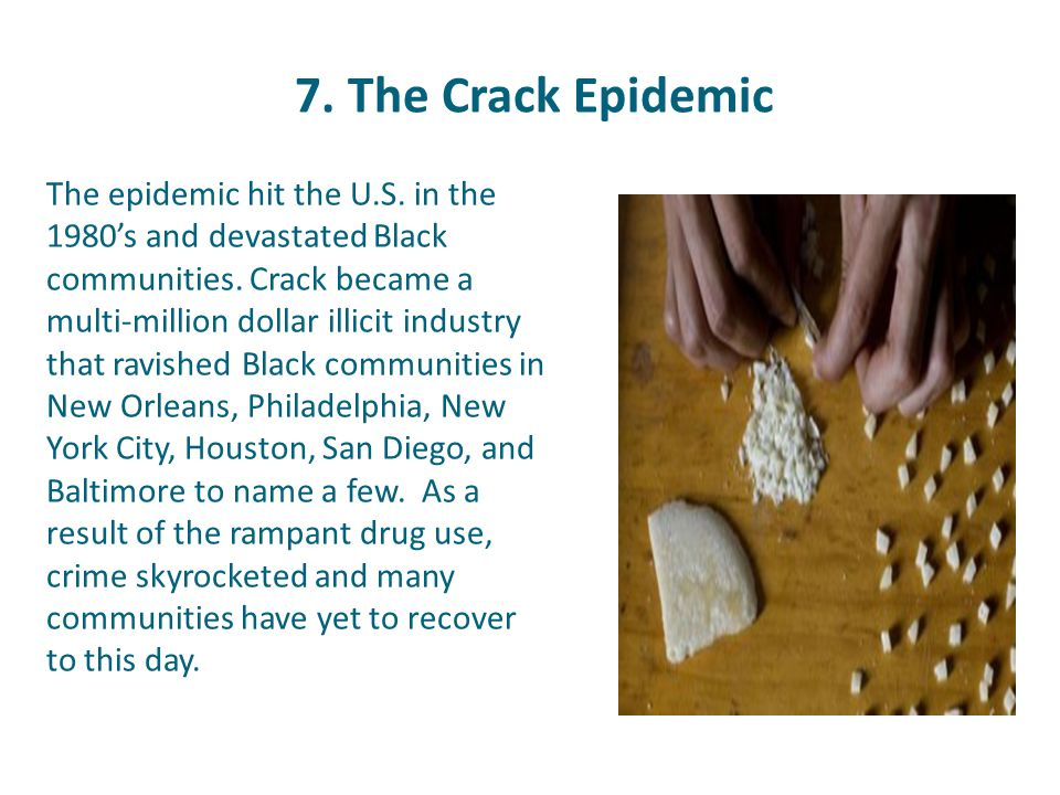 7. The Crack Epidemic The epidemic hit the U.S. in the 1980's and devastated Black communities. Crack became a multi-million dollar illicit industry t
