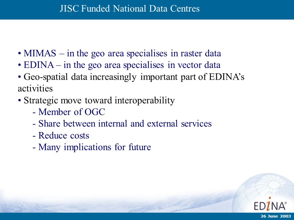 26 June 2003 JISC Funded National Data Centres MIMAS – in the geo area specialises in raster data EDINA – in the geo area specialises in vector data G