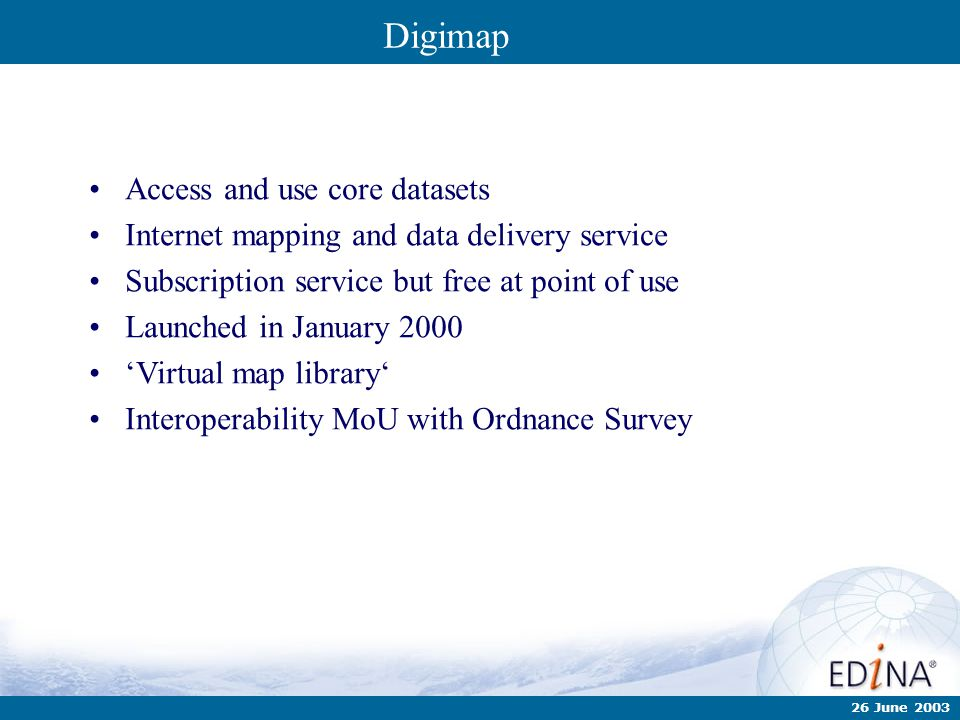 26 June 2003 Digimap Access and use core datasets Internet mapping and data delivery service Subscription service but free at point of use Launched in