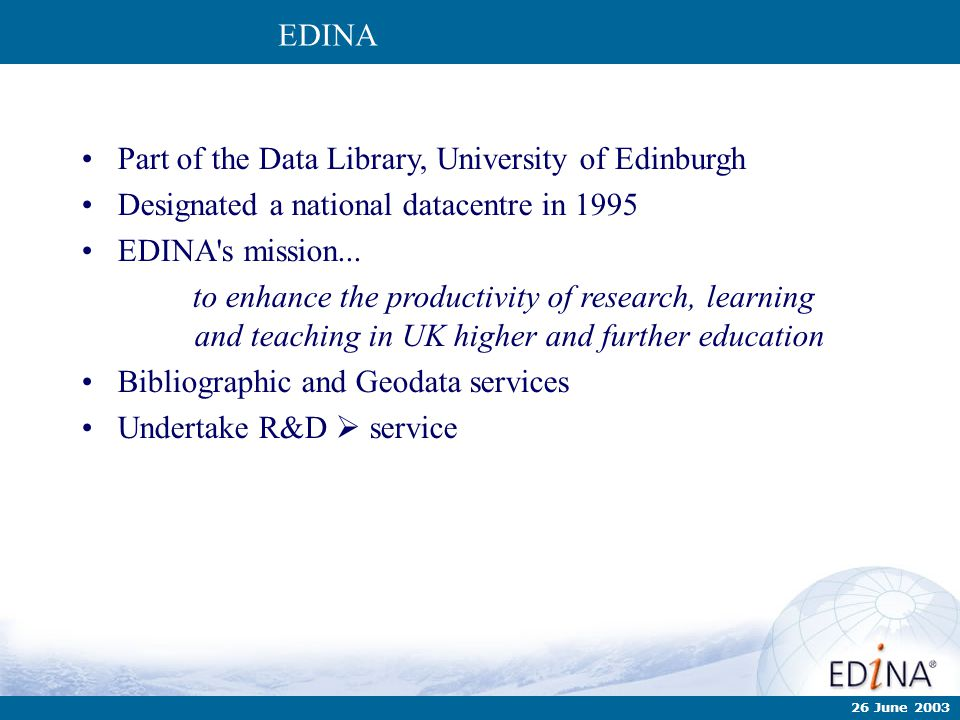 Part of the Data Library, University of Edinburgh Designated a national datacentre in 1995 EDINA's mission... to enhance the productivity of research,