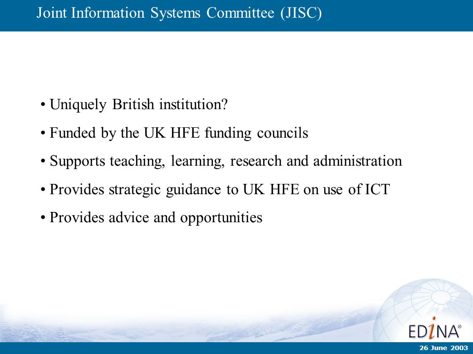 26 June 2003 Joint Information Systems Committee (JISC) Uniquely British institution? Funded by the UK HFE funding councils Supports teaching, learnin