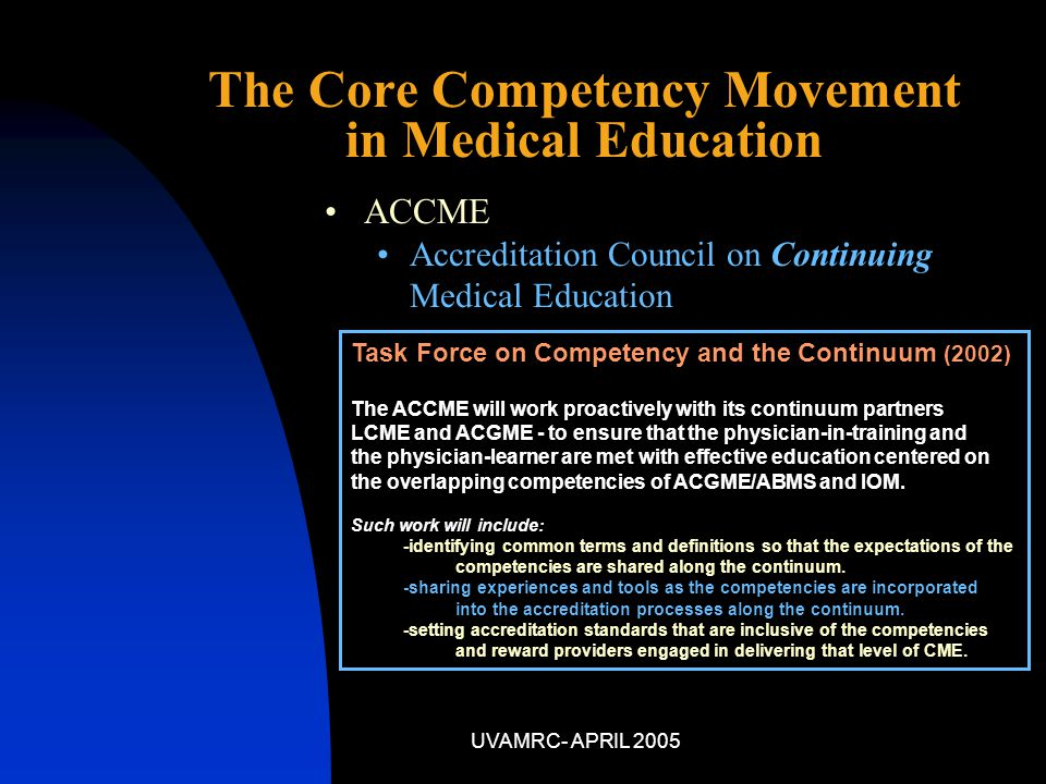 UVAMRC- APRIL 2005 ACCME Accreditation Council on Continuing Medical Education The Core Competency Movement in Medical Education Task Force on Competency and the Continuum (2002) The ACCME will work proactively with its continuum partners LCME and ACGME - to ensure that the physician-in-training and the physician-learner are met with effective education centered on the overlapping competencies of ACGME/ABMS and IOM.