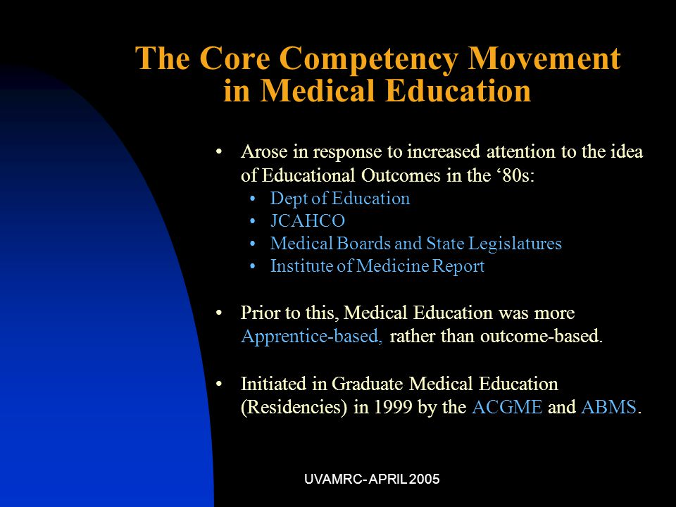 UVAMRC- APRIL 2005 Arose in response to increased attention to the idea of Educational Outcomes in the '80s: Dept of Education JCAHCO Medical Boards and State Legislatures Institute of Medicine Report Prior to this, Medical Education was more Apprentice-based, rather than outcome-based.