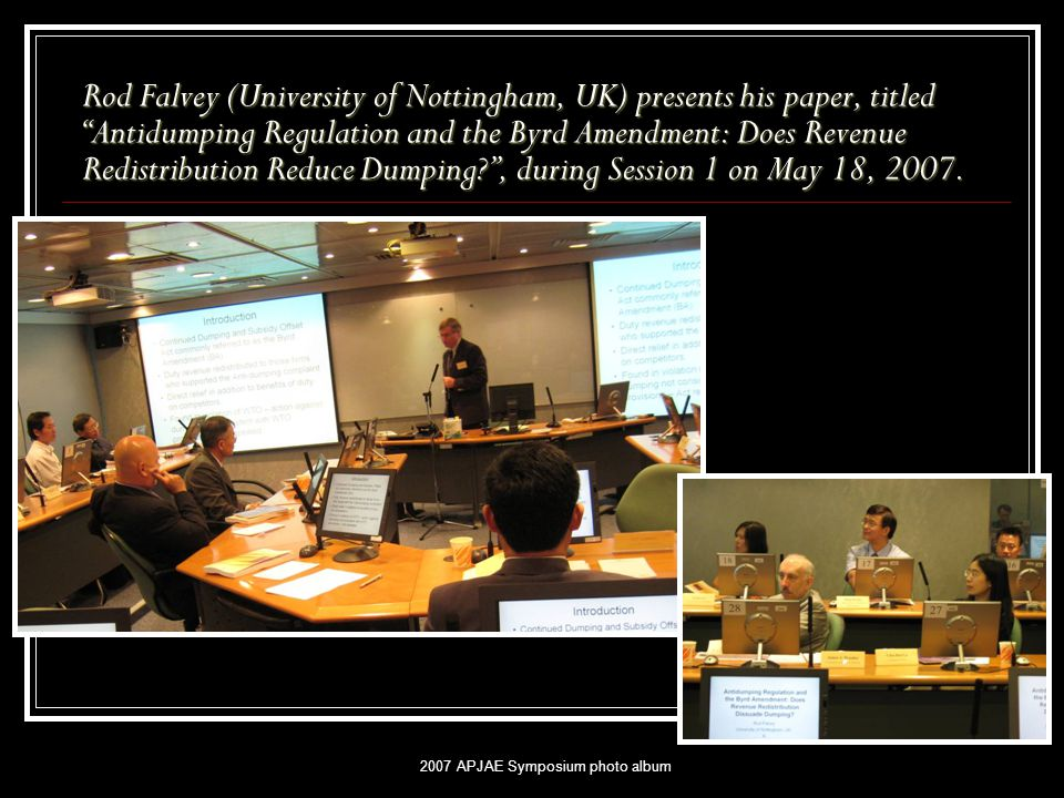 2007 APJAE Symposium photo album Rod Falvey (University of Nottingham, UK) presents his paper, titled Antidumping Regulation and the Byrd Amendment: Does Revenue Redistribution Reduce Dumping , during Session 1 on May 18, 2007.