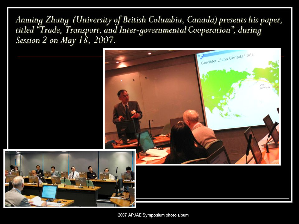 "2007 APJAE Symposium photo album Anming Zhang (University of British Columbia, Canada) presents his paper, titled ""Trade, Transport, and Inter-governm"