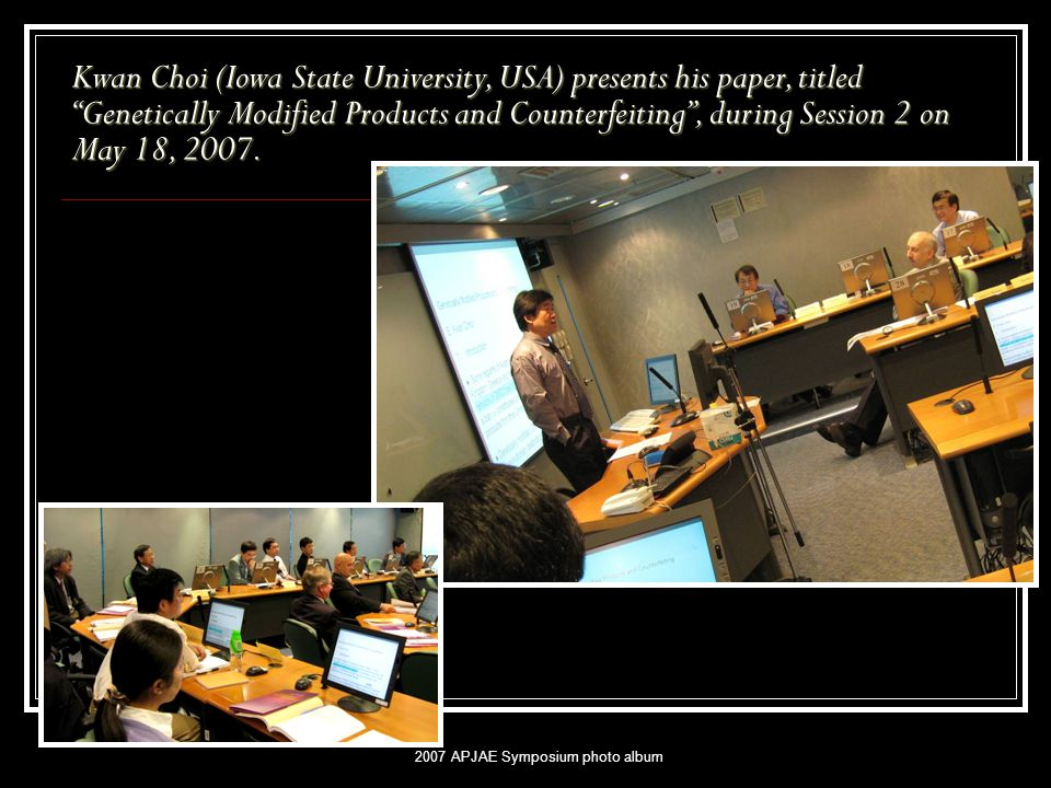 2007 APJAE Symposium photo album Kwan Choi (Iowa State University, USA) presents his paper, titled Genetically Modified Products and Counterfeiting , during Session 2 on May 18, 2007.