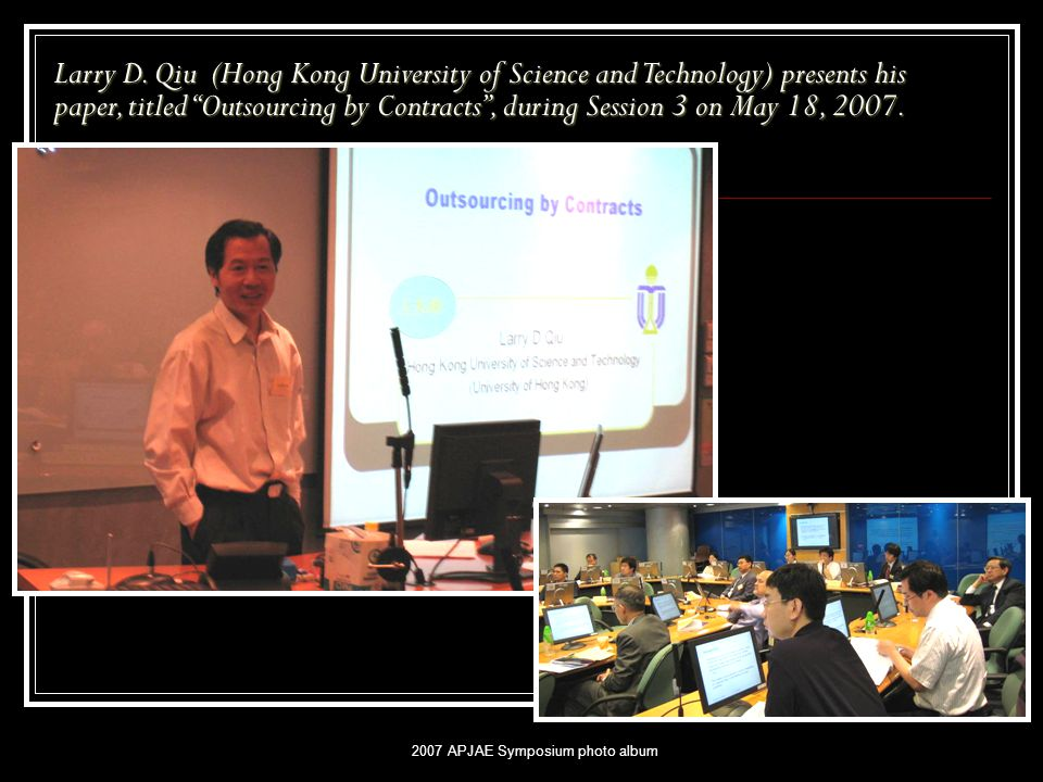 "2007 APJAE Symposium photo album Larry D. Qiu (Hong Kong University of Science and Technology) presents his paper, titled ""Outsourcing by Contracts"","