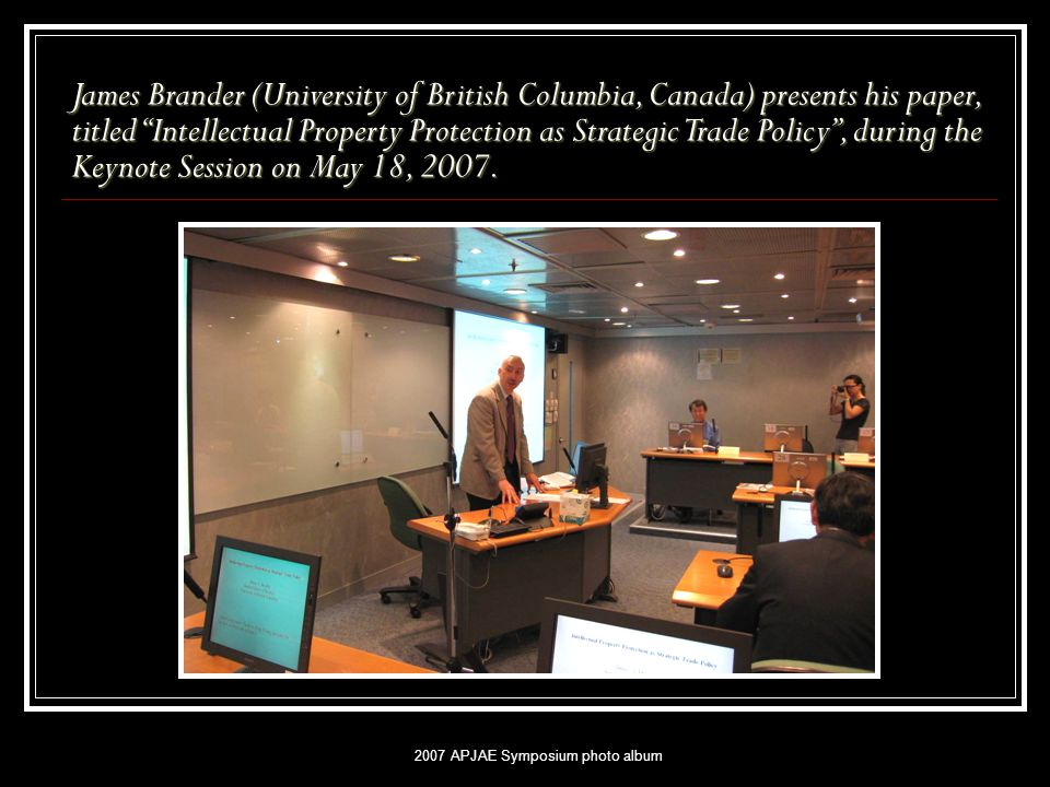2007 APJAE Symposium photo album James Brander (University of British Columbia, Canada) presents his paper, titled Intellectual Property Protection as Strategic Trade Policy , during the Keynote Session on May 18, 2007.