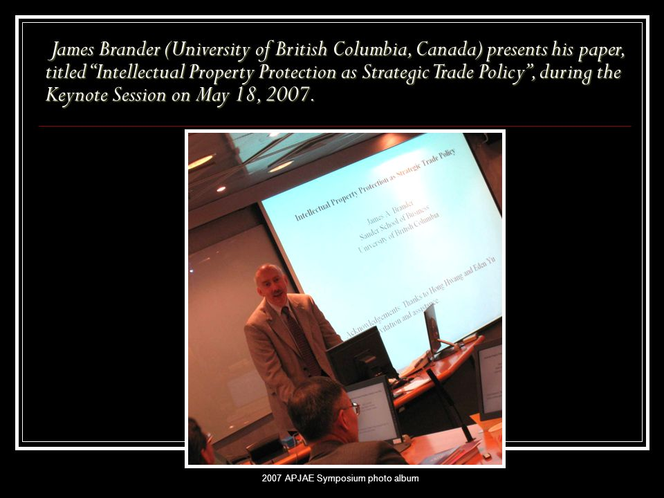 "2007 APJAE Symposium photo album James Brander (University of British Columbia, Canada) presents his paper, titled ""Intellectual Property Protection a"