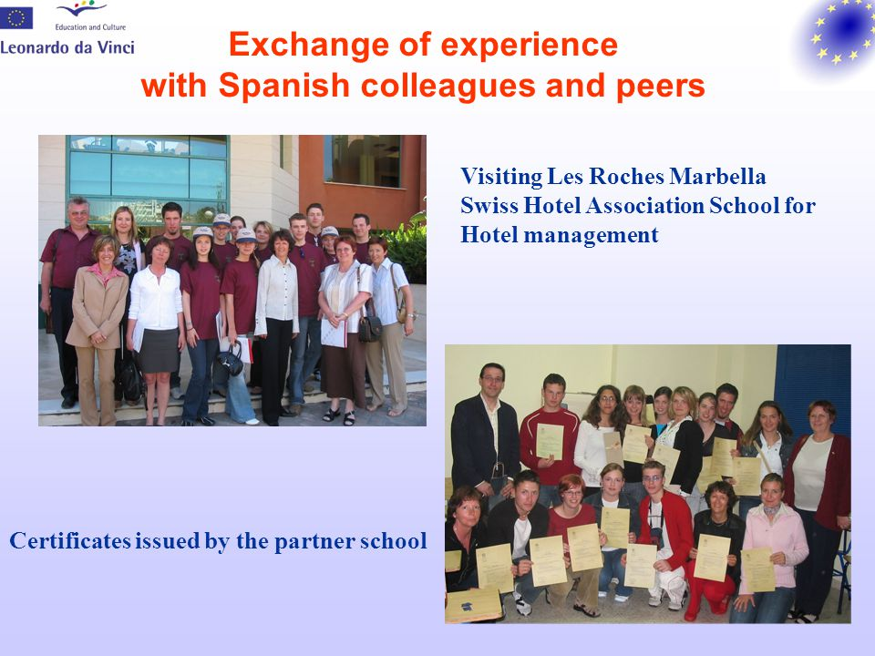 Results and benefits For beneficiaries: New approaches and materials for teaching and learning a foreign language Descriptors for technical language focused on needs at a work place Idea of creating a portfolio for job-related language in catering and tourism Certificates for participation in the project and completed basic Spanish course (3rd or 4th language) Raised awareness of the importance of intercultural competencies Experience in project and team work For the school: Promotion of the school at the regional and national level Mobility projects became an integral part of a long-term school strategy Promotion of interactive language teaching (cooperation between language teachers and teachers of practical work) New projects following (2 Leonrado da Vinci projects, 2 national projects with European Social Funds), 2 Quality in Mobility Awards