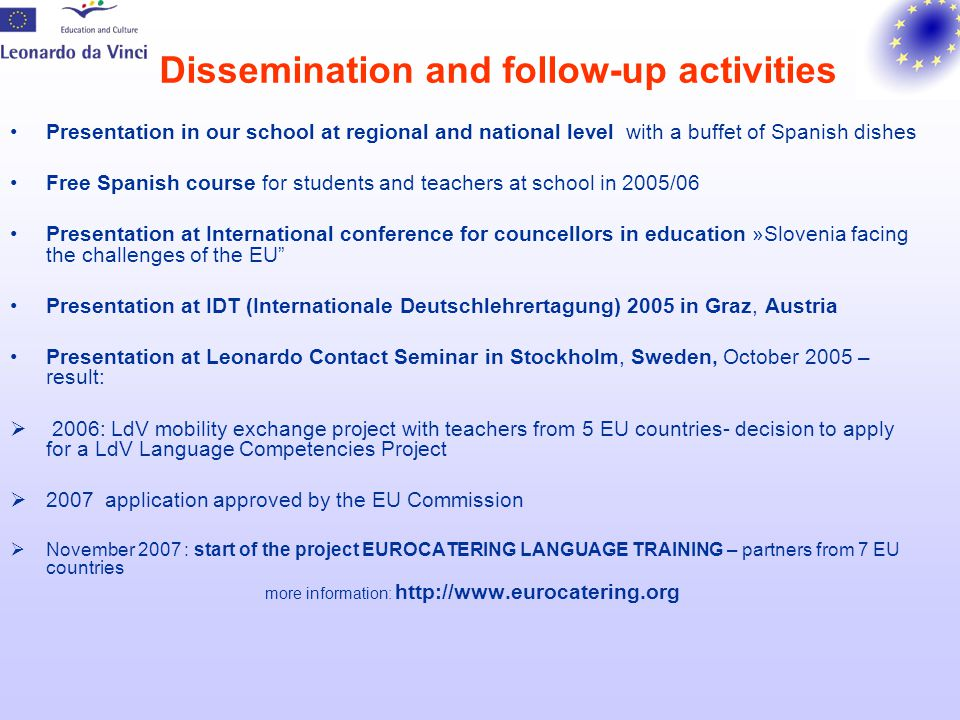 Dissemination and follow-up activities Presentation in our school at regional and national level with a buffet of Spanish dishes Free Spanish course for students and teachers at school in 2005/06 Presentation at International conference for councellors in education »Slovenia facing the challenges of the EU Presentation at IDT (Internationale Deutschlehrertagung) 2005 in Graz, Austria Presentation at Leonardo Contact Seminar in Stockholm, Sweden, October 2005 – result:  2006: LdV mobility exchange project with teachers from 5 EU countries- decision to apply for a LdV Language Competencies Project  2007 application approved by the EU Commission  November 2007 : start of the project EUROCATERING LANGUAGE TRAINING – partners from 7 EU countries more information: http://www.eurocatering.org