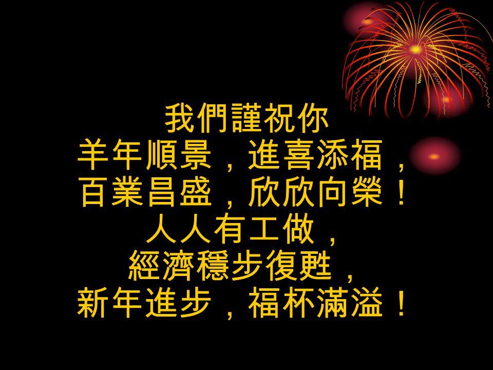 我們謹祝你 羊年順景,進喜添福, 百業昌盛,欣欣向榮! 人人有工做, 經濟穩步復甦, 新年進步,福杯滿溢!