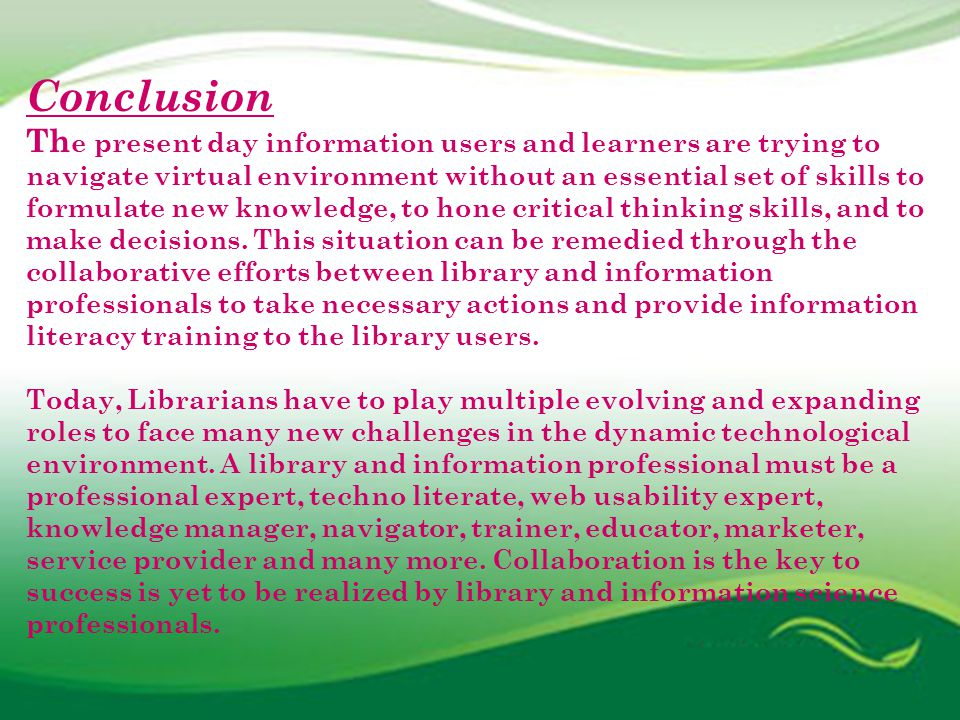 Conclusion Th e present day information users and learners are trying to navigate virtual environment without an essential set of skills to formulate new knowledge, to hone critical thinking skills, and to make decisions.