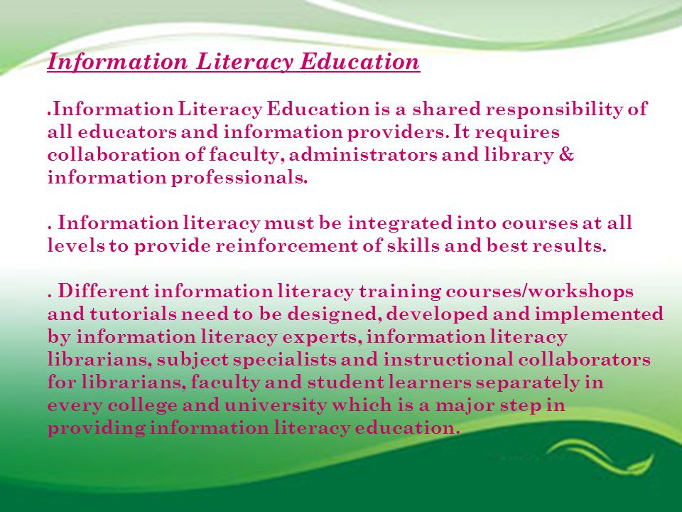 Six Frames for Information Literacy Education A series of SIX Frames for Information Literacy Education through which many elements of IL education might be experienced is given below: (1) The Content Frame (2) The Competency Frame (3) The Learning to Learn Frame (4) The Personal Relevance Frame (5) The Social Impact Frame and (6) The Relational Frame http://www.ics.heacademy.ac.uk/italics/vol51/pdf/sixframes_final%20_1_.pdf http://www.ics.heacademy.ac.uk/italics/vol51/pdf/sixframes_final%20_1_.pdf Ref: Six Frames for Information literacy Education http://www.ics.heacademy.ac.uk/italics/vol51/pdf/sixframes_final%20_1_.pdf http://www.ics.heacademy.ac.uk/italics/vol51/pdf/sixframes_final%20_1_.pdf