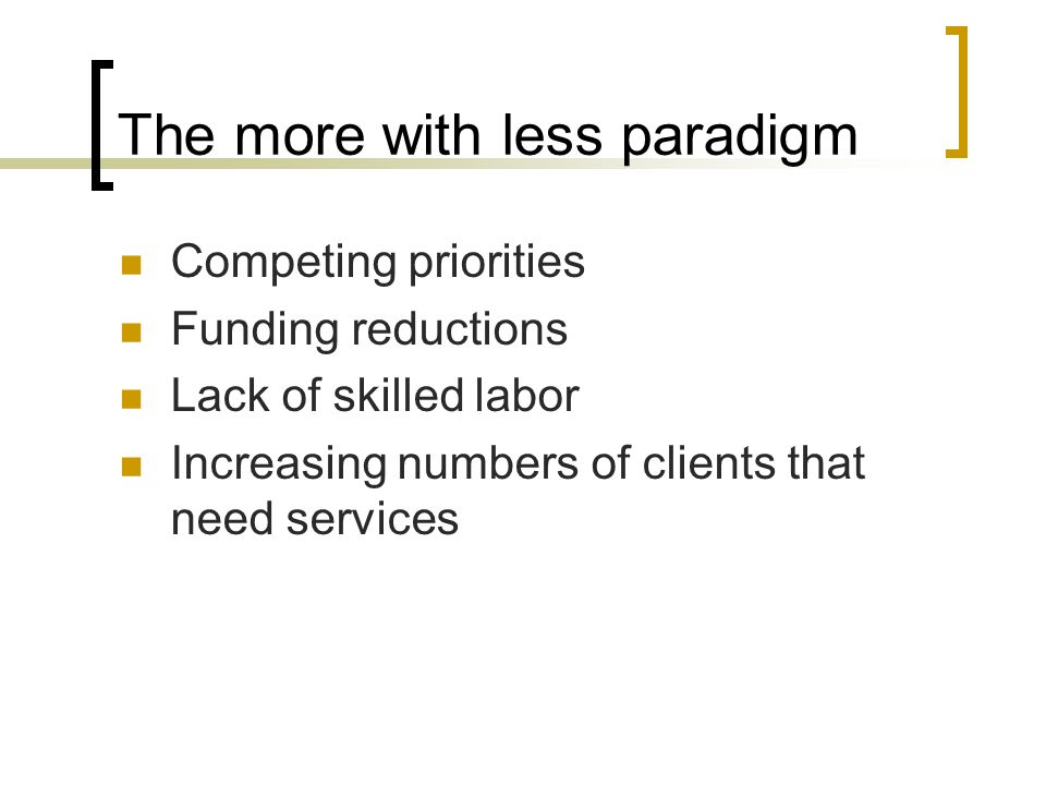 The more with less paradigm Competing priorities Funding reductions Lack of skilled labor Increasing numbers of clients that need services