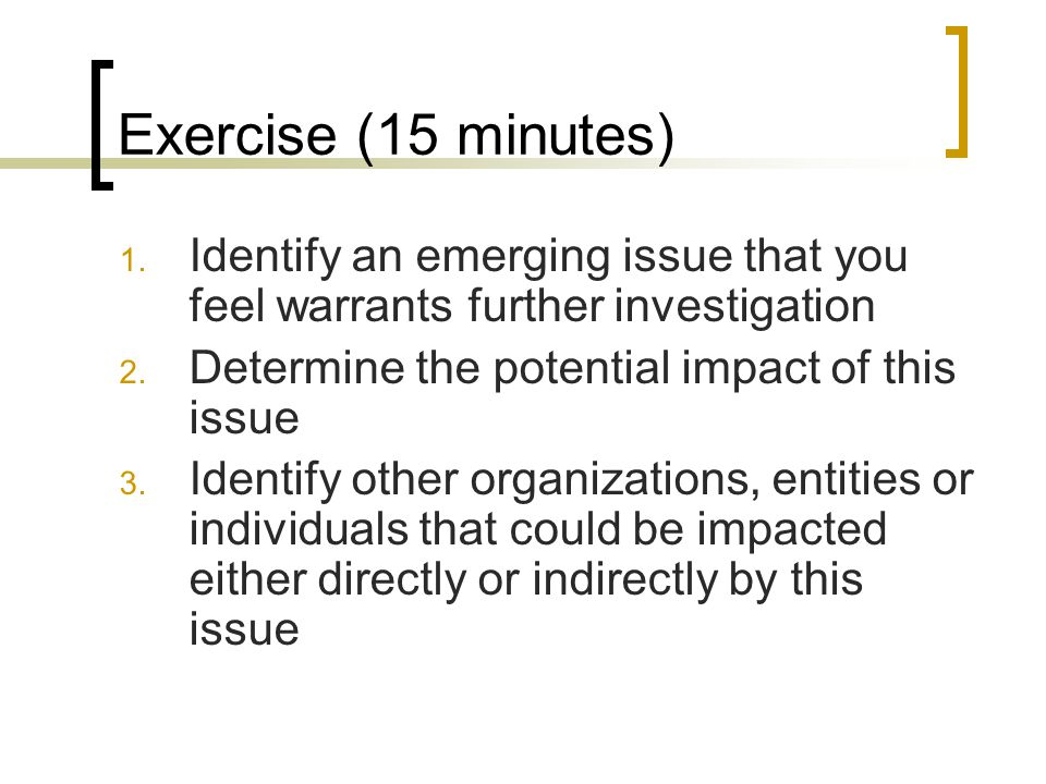 Exercise (15 minutes) 1. Identify an emerging issue that you feel warrants further investigation 2. Determine the potential impact of this issue 3. Id
