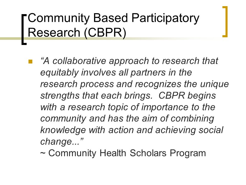 "Community Based Participatory Research (CBPR) ""A collaborative approach to research that equitably involves all partners in the research process and r"