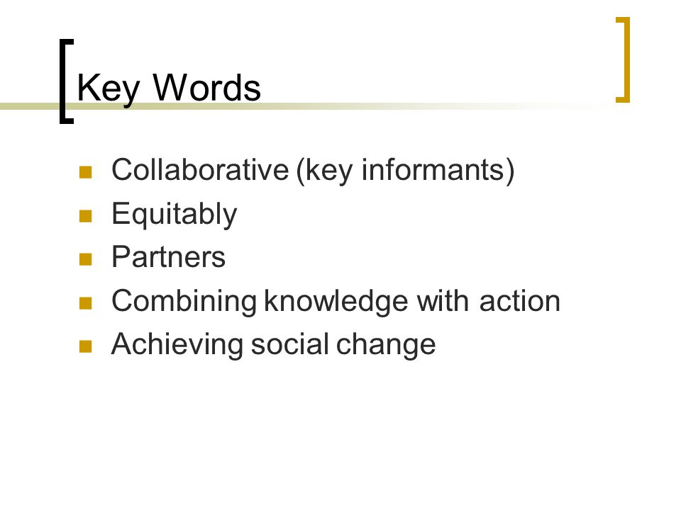 Key Words Collaborative (key informants) Equitably Partners Combining knowledge with action Achieving social change
