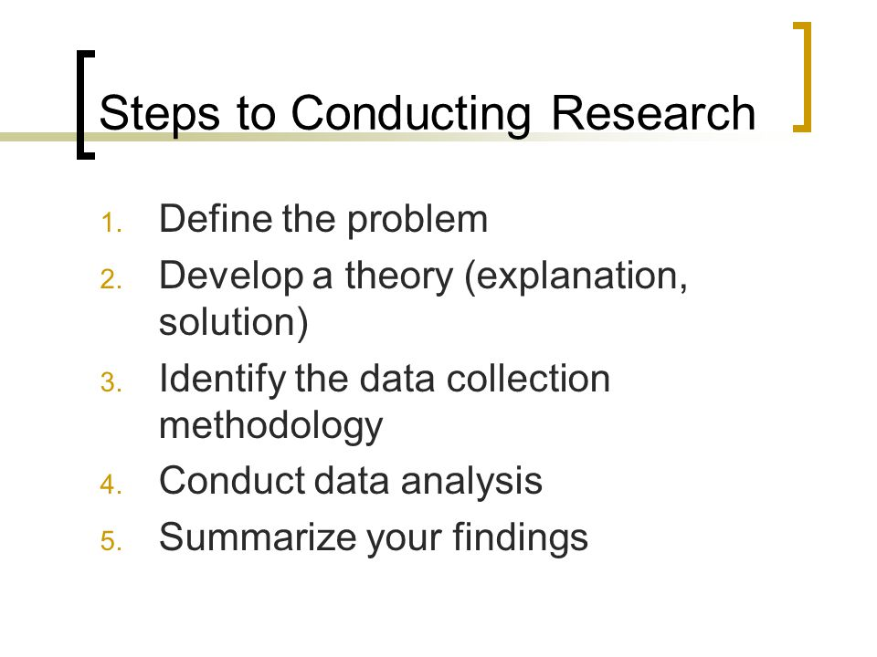 Steps to Conducting Research 1. Define the problem 2. Develop a theory (explanation, solution) 3. Identify the data collection methodology 4. Conduct