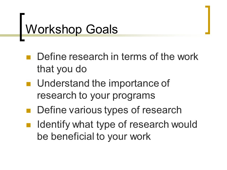 Workshop Goals Define research in terms of the work that you do Understand the importance of research to your programs Define various types of researc