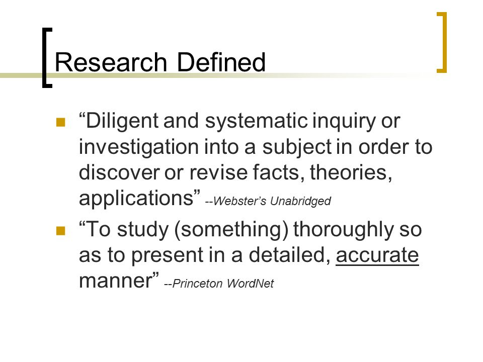 "Research Defined ""Diligent and systematic inquiry or investigation into a subject in order to discover or revise facts, theories, applications"" --Webs"