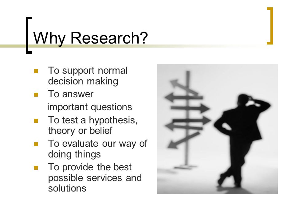 Why Research? To support normal decision making To answer important questions To test a hypothesis, theory or belief To evaluate our way of doing thin
