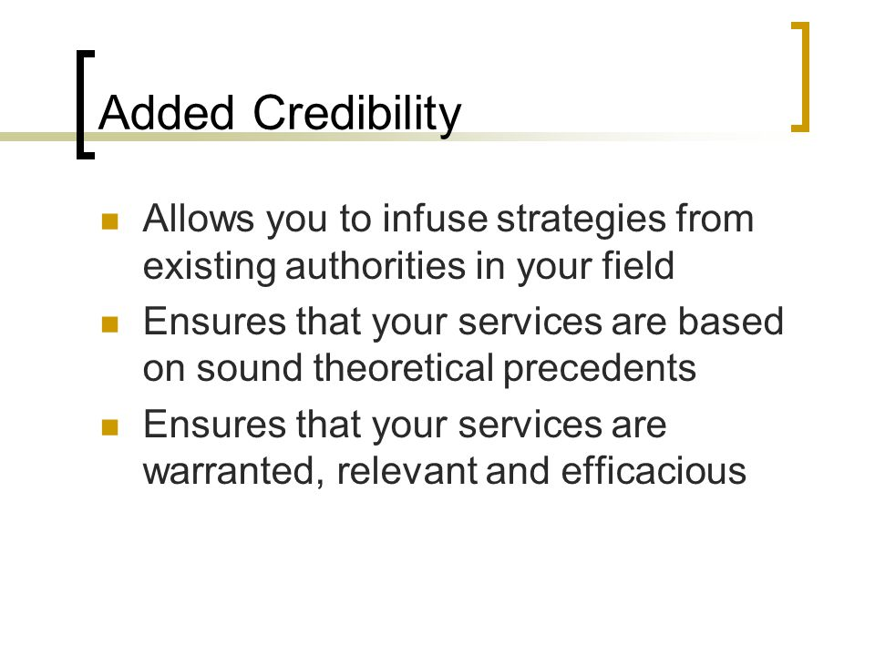 Added Credibility Allows you to infuse strategies from existing authorities in your field Ensures that your services are based on sound theoretical pr