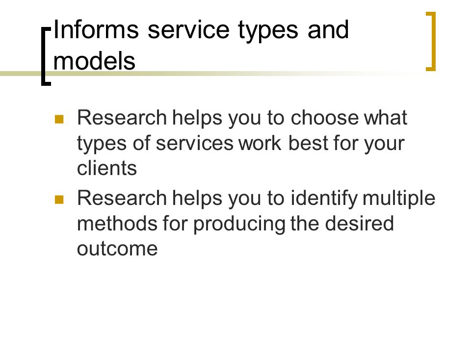 Informs service types and models Research helps you to choose what types of services work best for your clients Research helps you to identify multipl