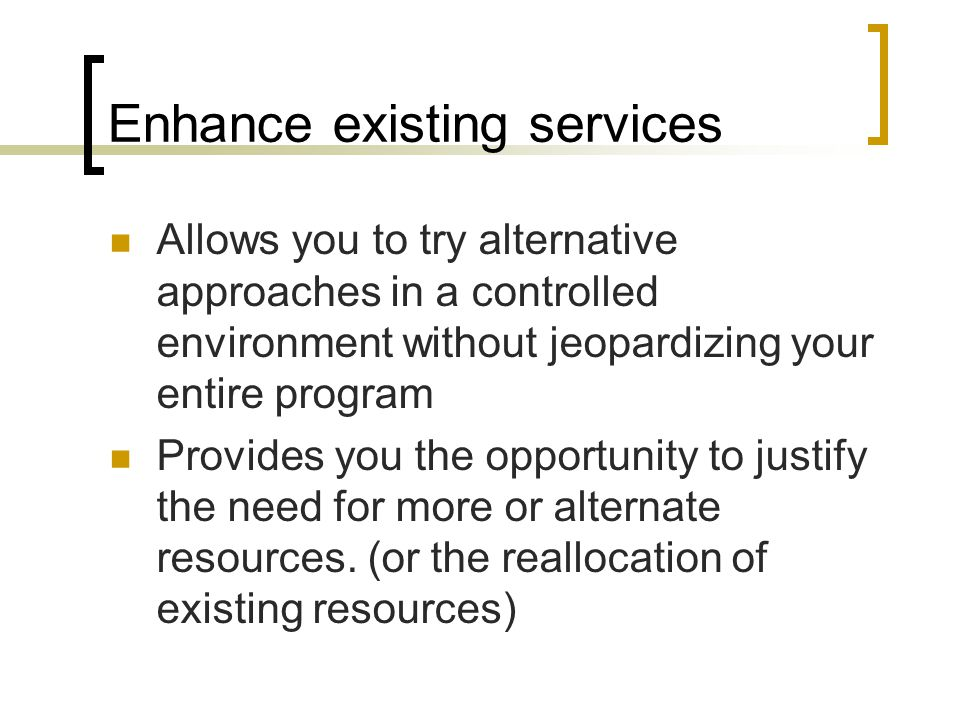 Enhance existing services Allows you to try alternative approaches in a controlled environment without jeopardizing your entire program Provides you t