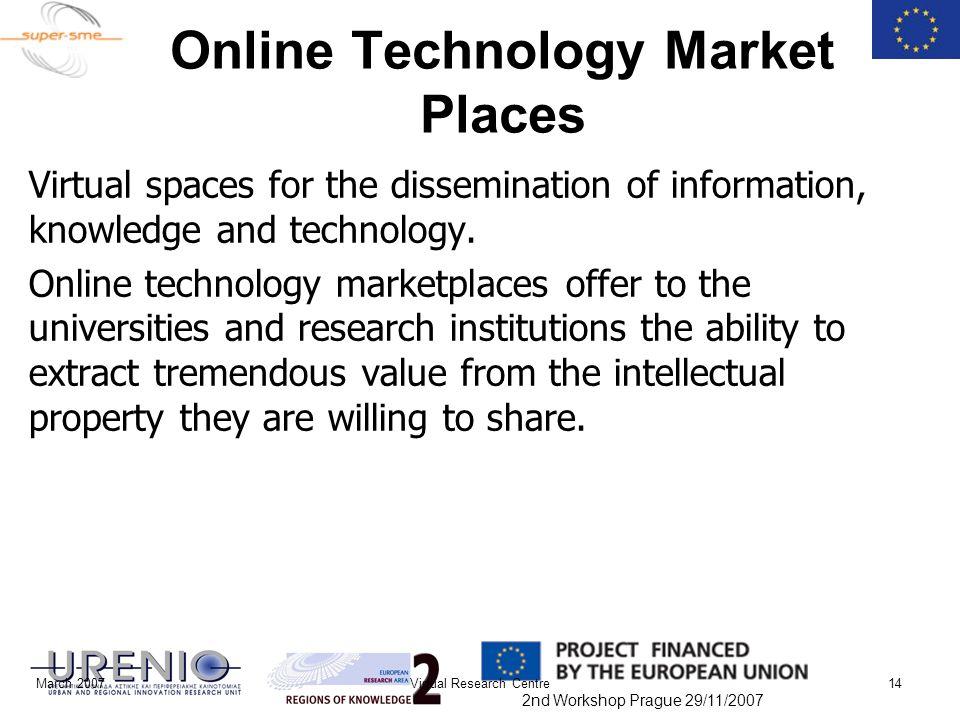 2nd Workshop Prague 29/11/2007 March 2007Virtual Research Centre14 Online Technology Market Places Virtual spaces for the dissemination of information