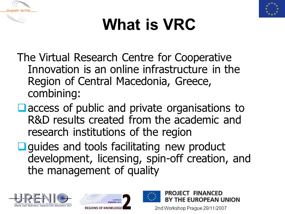 2nd Workshop Prague 29/11/2007 What is VRC The Virtual Research Centre for Cooperative Innovation is an online infrastructure in the Region of Central