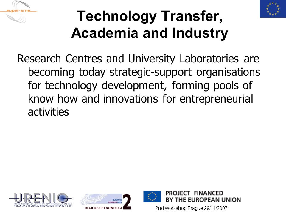 2nd Workshop Prague 29/11/2007 Technology Transfer, Academia and Industry Research Centres and University Laboratories are becoming today strategic-su