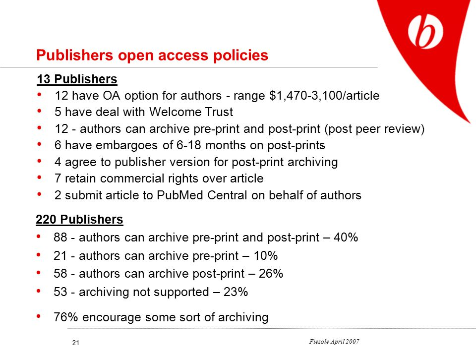 Fiesole April 2007 21 Publishers open access policies 13 Publishers 12 have OA option for authors - range $1,470-3,100/article 5 have deal with Welcome Trust 12 - authors can archive pre-print and post-print (post peer review) 6 have embargoes of 6-18 months on post-prints 4 agree to publisher version for post-print archiving 7 retain commercial rights over article 2 submit article to PubMed Central on behalf of authors 220 Publishers 88 - authors can archive pre-print and post-print – 40% 21 - authors can archive pre-print – 10% 58 - authors can archive post-print – 26% 53 - archiving not supported – 23% 76% encourage some sort of archiving