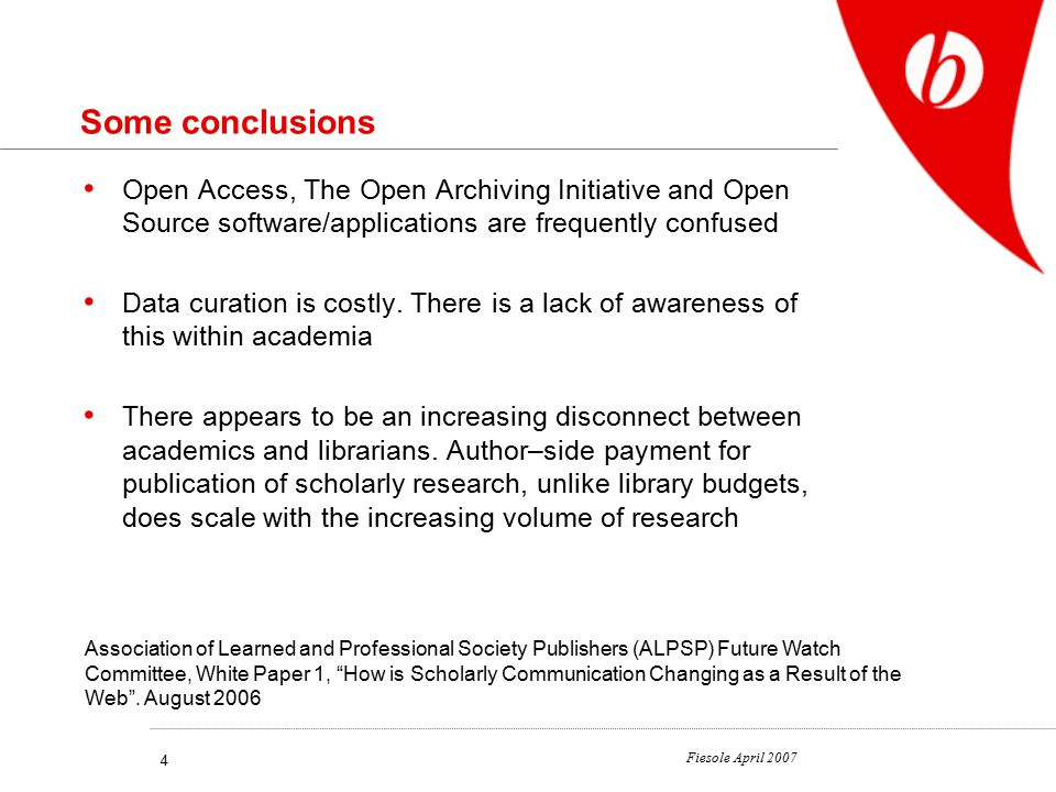 Fiesole April 2007 4 Some conclusions Open Access, The Open Archiving Initiative and Open Source software/applications are frequently confused Data curation is costly.