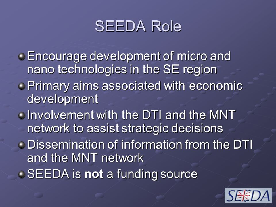 SEEDA Role Encourage development of micro and nano technologies in the SE region Primary aims associated with economic development Involvement with the DTI and the MNT network to assist strategic decisions Dissemination of information from the DTI and the MNT network SEEDA is not a funding source