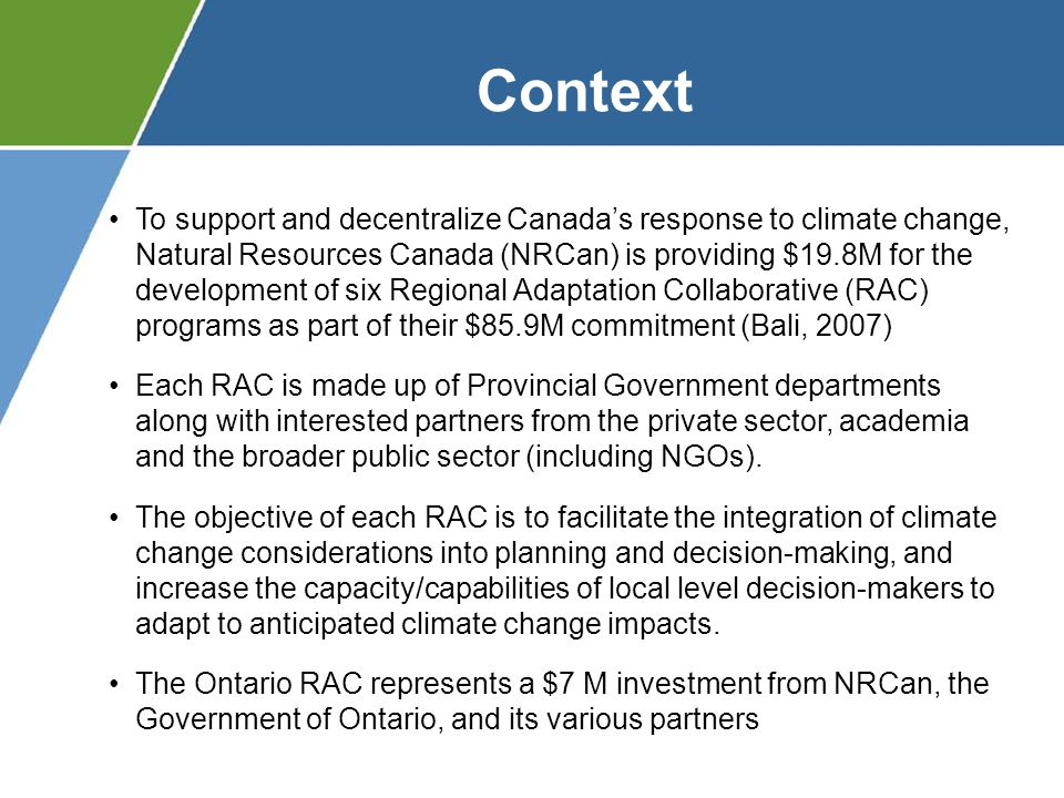 Natural Resources Canada MMAH Clean Air Partnership Ontario East CoastPrairieNorthernBritish ColumbiaQuebec Pollution Probe/ACER OGWA OCCIAR York University Conservation Ontario Toronto Conservation Authorities Insurance Bureau of Canada Institute for Catastrophic Loss Reduction OCCIAR Toronto Public Health MNR MOE Building Resistance Gateway Source Protection Urban Component Rural Northern Component Public Health Tools Municipal Risk Assessment Sewer/ Stormwater Assessment Risk Management Water ResourcesOutreach & Capacity Building
