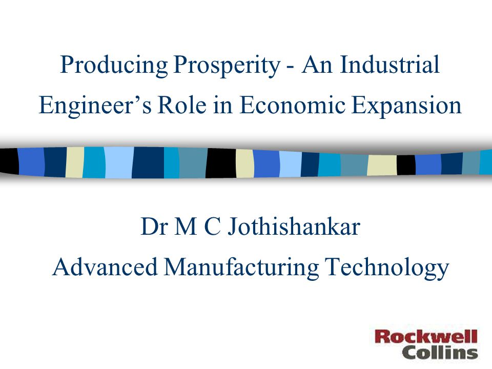 Producing Prosperity - An Industrial Engineer's Role in Economic Expansion Dr M C Jothishankar Advanced Manufacturing Technology