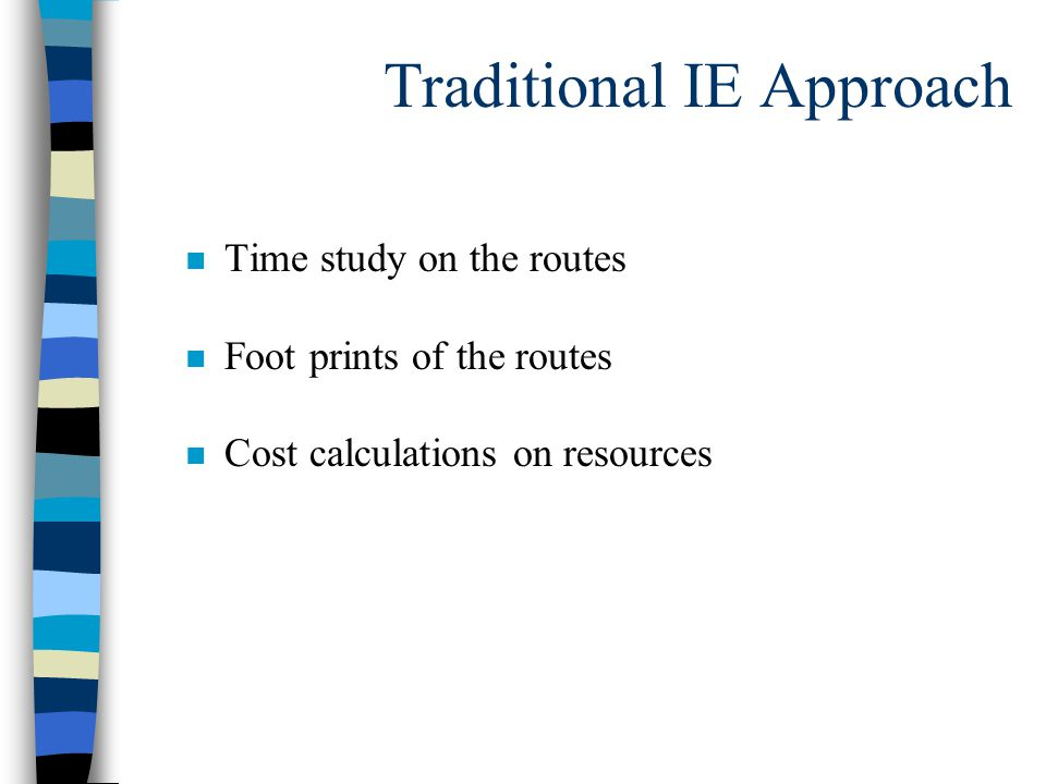 Traditional IE Approach n Time study on the routes n Foot prints of the routes n Cost calculations on resources