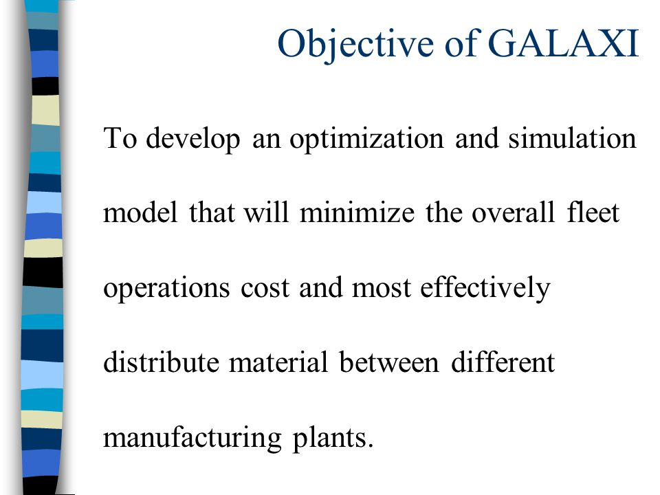 Objective of GALAXI To develop an optimization and simulation model that will minimize the overall fleet operations cost and most effectively distribute material between different manufacturing plants.