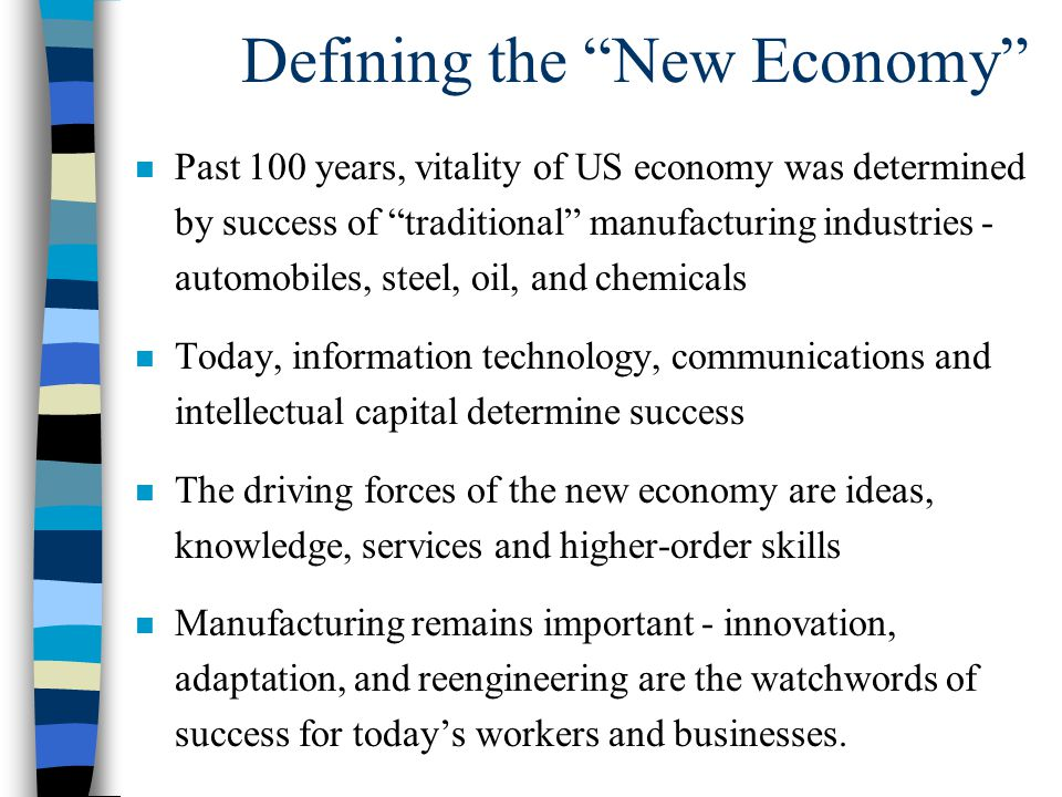 Defining the New Economy n Past 100 years, vitality of US economy was determined by success of traditional manufacturing industries - automobiles, steel, oil, and chemicals n Today, information technology, communications and intellectual capital determine success n The driving forces of the new economy are ideas, knowledge, services and higher-order skills n Manufacturing remains important - innovation, adaptation, and reengineering are the watchwords of success for today's workers and businesses.