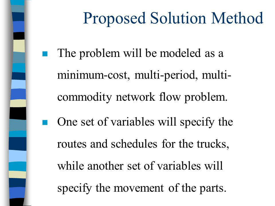 Proposed Solution Method n The problem will be modeled as a minimum-cost, multi-period, multi- commodity network flow problem.